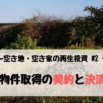 空き地の再生投資 #2 (物件取得の契約と決済)