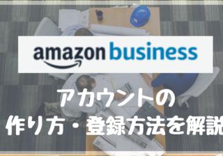 Amazonビジネスアカウントの特徴と作り方(作成方法・登録手続き)を解説