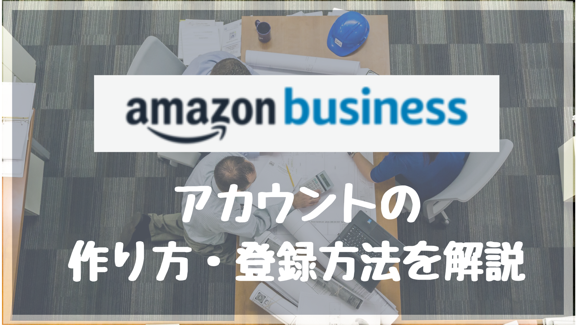Amazonビジネスアカウントの特徴と作り方(作成方法・登録手続き)をわかりやすく解説します!