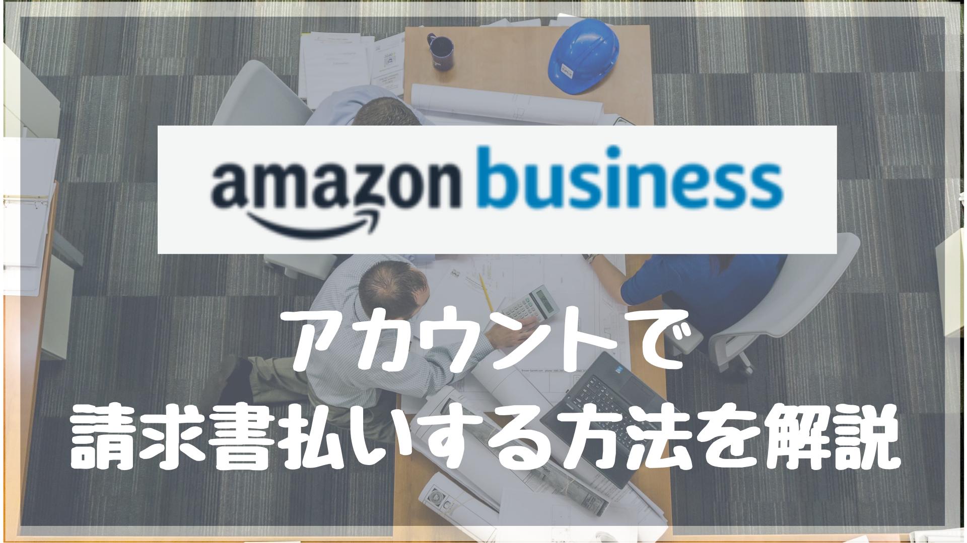 Amazonビジネスアカウントで請求書払いする方法-手続き