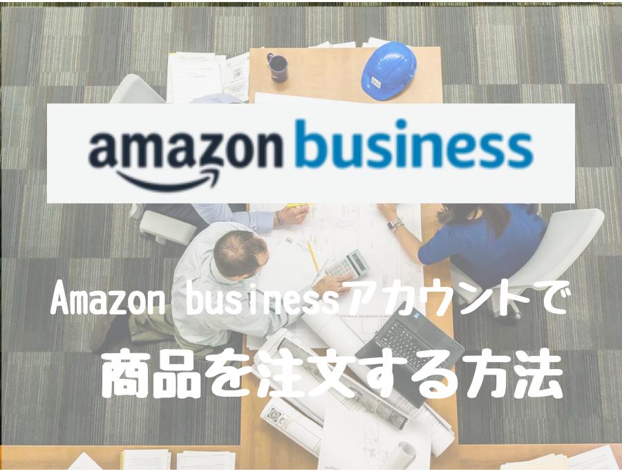 Amazonビジネスアカウントで商品を注文(購入)する方法を解説