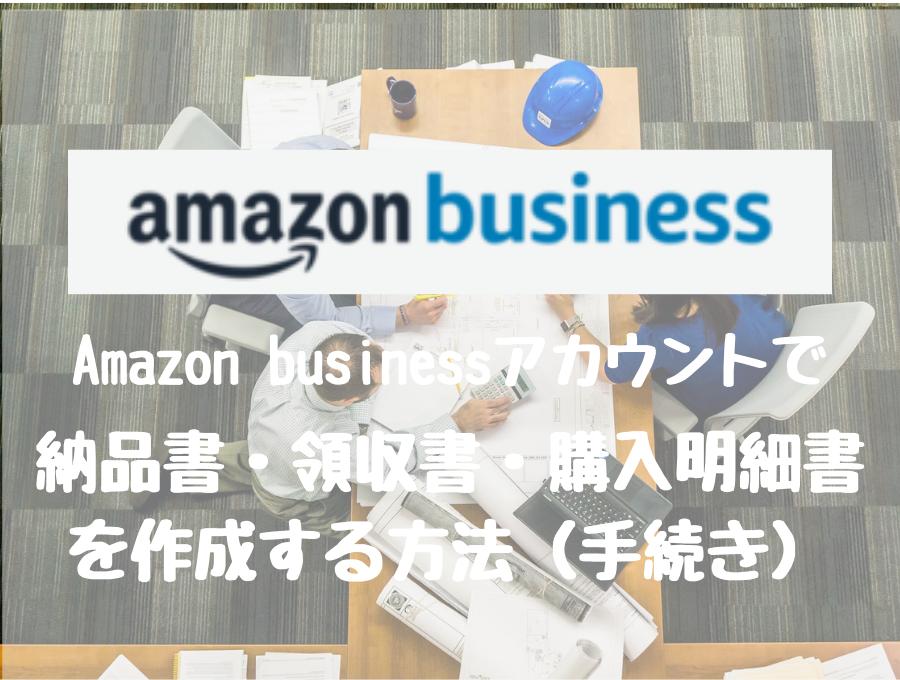 Amazonビジネスアカウントで納品書・領収書・購入明細書を作成する方法(手続き)を解説します。