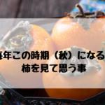 毎年この時期(秋)になると柿を見て思う事