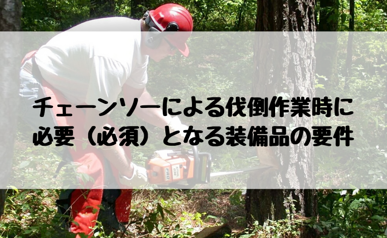 チェーンソーによる伐倒作業に 必要(必須)な装備品の要件