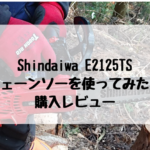 チェーンソー Shindaiwa E2125TS を使ってみた! 購入レビュー