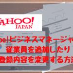 Yahoo!ビジネスマネージャーで従業員を追加したり登録内容を変更する方法