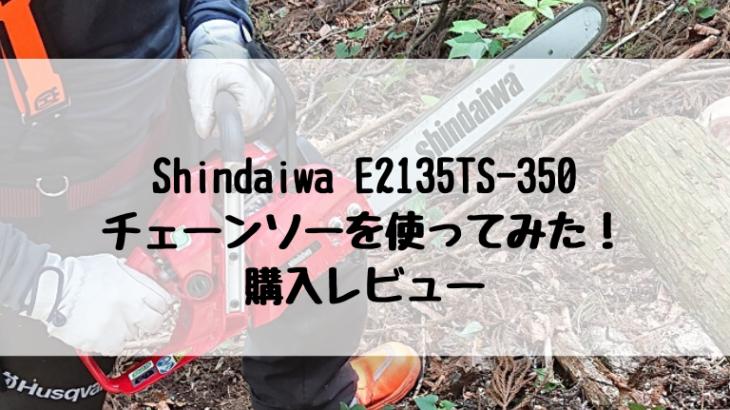 チェーンソー Shindaiwa E2135TS-350 を使ってみた! 購入レビュー