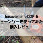 husqvarna 543XP G チェーンソーを使ってみた! 購入レビュー