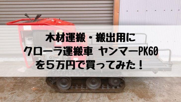 木材運搬・搬出用にクローラ運搬車 ヤンマーPK60を5万円で買ってみた!