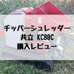 チッパーシュレッダー 共立 KC80C 購入レビュー