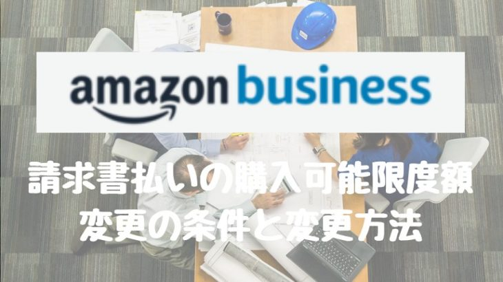 【Amazon business】 請求書払いの購入可能限度額変更の条件と変更方法